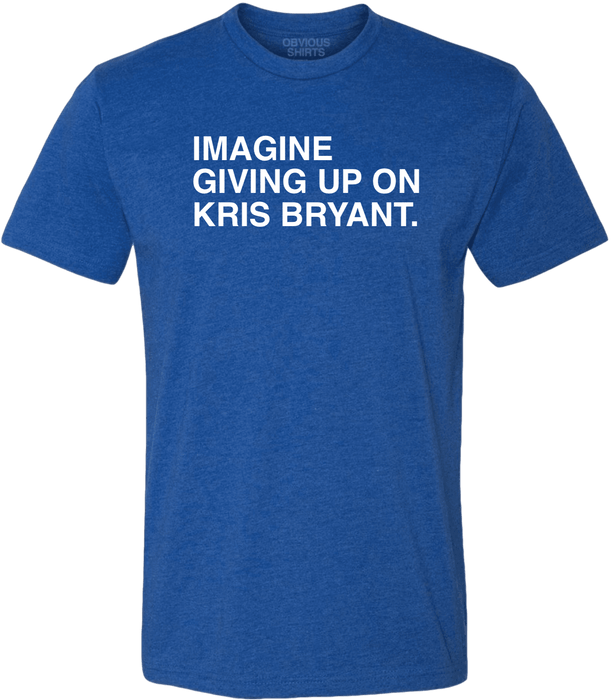 IMAGINE GIVING UP ON KRIS BRYANT. - OBVIOUS SHIRTS.