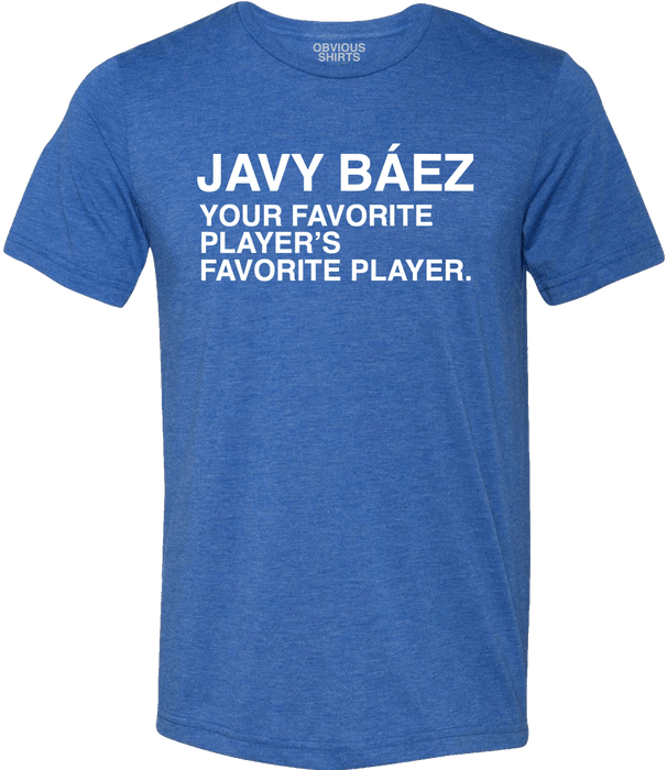 JAVY BAEZ YOUR FAVORITE PLAYER'S FAVORITE PLAYER - OBVIOUS SHIRTS.