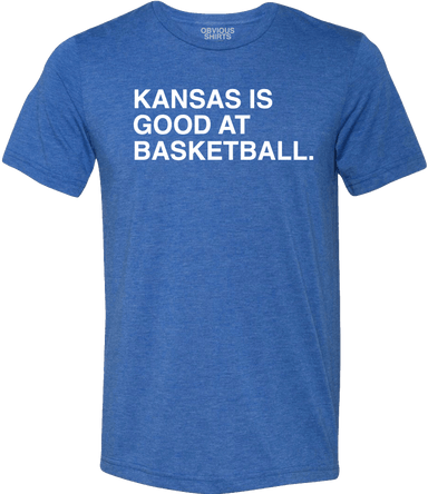 KANSAS IS GOOD AT BASKETBALL. - OBVIOUS SHIRTS: For the fans, by the fans