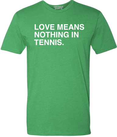 LOVE MEANS NOTHING IN TENNIS. - OBVIOUS SHIRTS: For the fans, by the fans