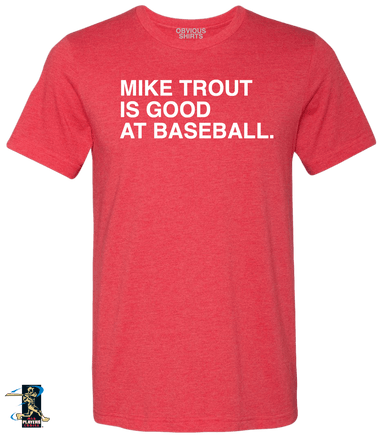 MIKE TROUT IS GOOD AT BASEBALL. - OBVIOUS SHIRTS: For the fans, by the fans