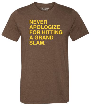 NEVER APOLOGIZE FOR HITTING A GRAND SLAM. (PRE-ORDER) - OBVIOUS SHIRTS: For the fans, by the fans