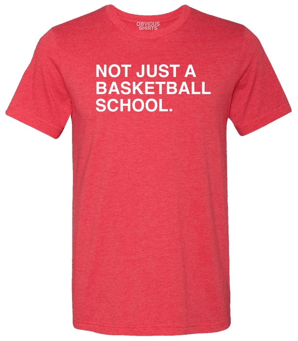 NOT JUST A BASKETBALL SCHOOL. - OBVIOUS SHIRTS.