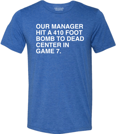 OUR MANAGER HIT A 410 FOOT BOMB TO DEAD CENTER IN GAME 7. - OBVIOUS SHIRTS.