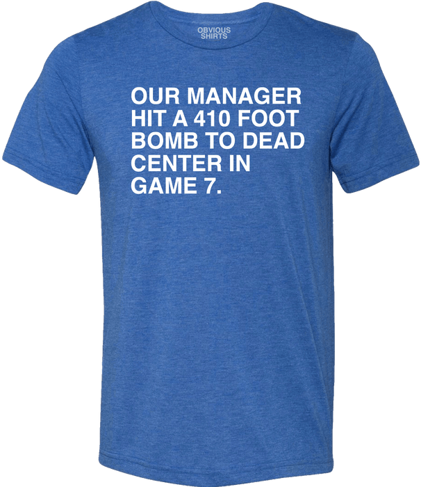 OUR MANAGER HIT A 410 FOOT BOMB TO DEAD CENTER IN GAME 7. - OBVIOUS SHIRTS: For the fans, by the fans