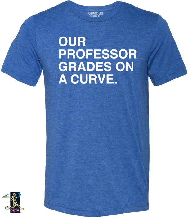OUR PROFESSOR GRADES ON A CURVE. - OBVIOUS SHIRTS: For the fans, by the fans