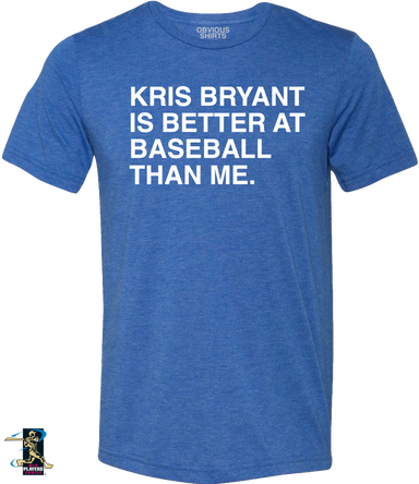 KRIS BRYANT IS BETTER AT BASEBALL THAN ME. - OBVIOUS SHIRTS: For the fans, by the fans