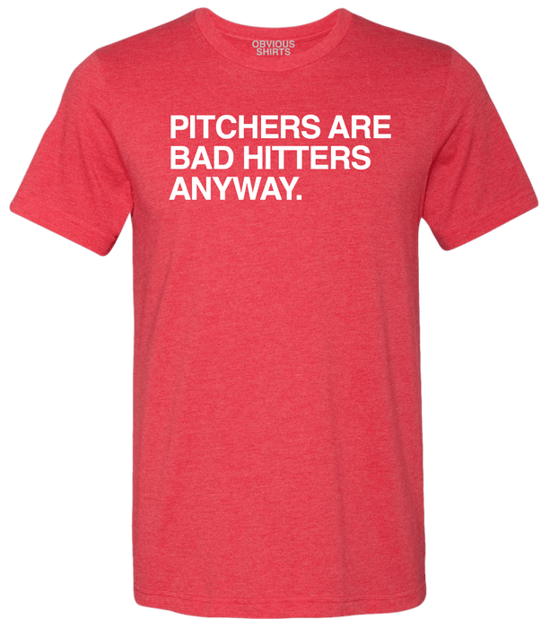 PITCHERS ARE BAD HITTERS ANYWAY. - OBVIOUS SHIRTS.