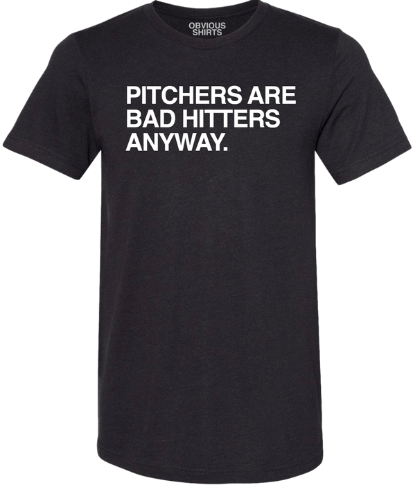 PITCHERS ARE BAD HITTERS ANYWAY. - OBVIOUS SHIRTS: For the fans, by the fans