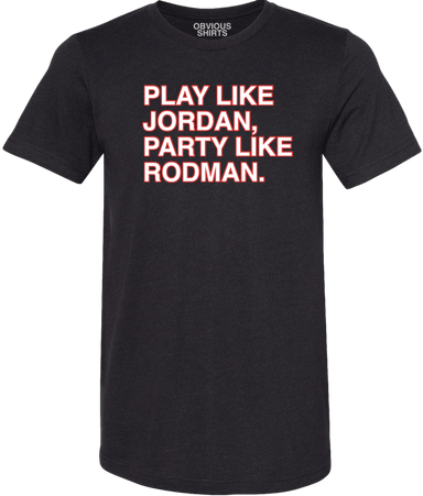 PLAY LIKE JORDAN, PARTY LIKE RODMAN. - OBVIOUS SHIRTS.