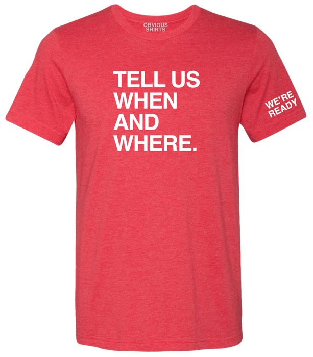 TELL US WHEN AND WHERE. - OBVIOUS SHIRTS: For the fans, by the fans