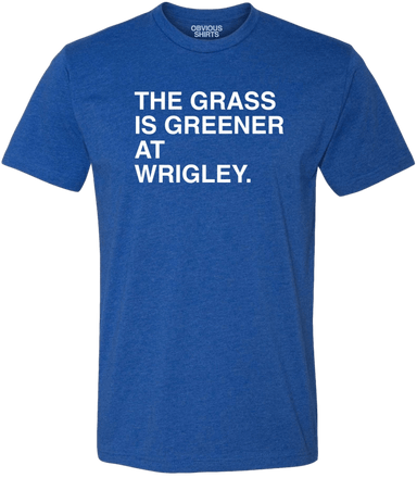 THE GRASS IS GREENER AT WRIGLEY. - OBVIOUS SHIRTS.