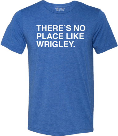 THERE'S NO PLACE LIKE WRIGLEY. - OBVIOUS SHIRTS: For the fans, by the fans