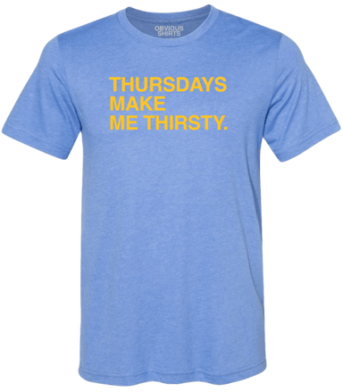 THURSDAY'S MAKE ME THIRSTY. - OBVIOUS SHIRTS.