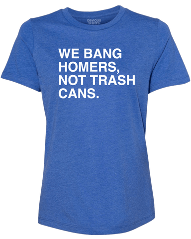 WE BANG HOMERS, NOT TRASH CANS. (WOMEN'S CREW) - OBVIOUS SHIRTS.