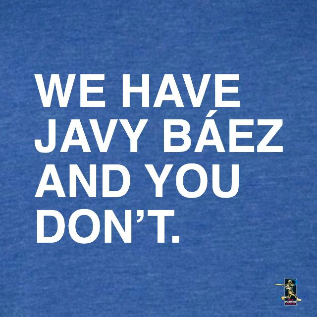 WE HAVE JAVY BAEZ AND YOU DON'T. - OBVIOUS SHIRTS: For the fans, by the fans
