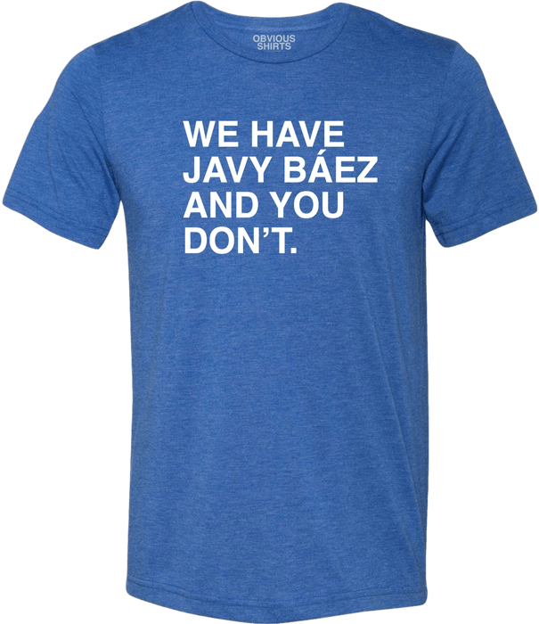 WE HAVE JAVY BAEZ AND YOU DON'T. - OBVIOUS SHIRTS.