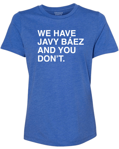 WE HAVE JAVY BAEZ AND YOU DON'T. (WOMEN'S CREW) - OBVIOUS SHIRTS.