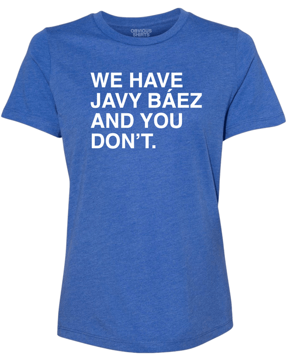 WE HAVE JAVY BAEZ AND YOU DON'T. (WOMEN'S CREW) - OBVIOUS SHIRTS: For the fans, by the fans