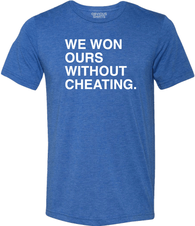 WE WON OURS WITHOUT CHEATING. - OBVIOUS SHIRTS: For the fans, by the fans