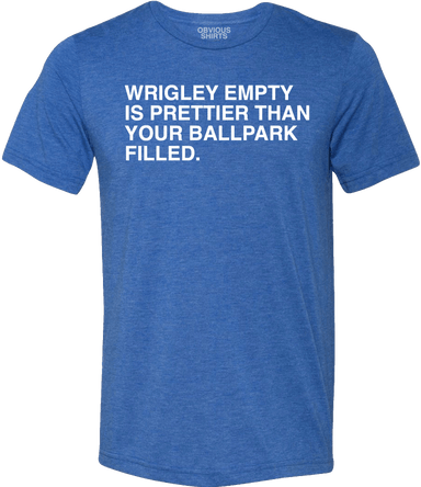 WRIGLEY EMPTY IS PRETTIER THAN YOUR BALLPARK FILLED. - OBVIOUS SHIRTS.