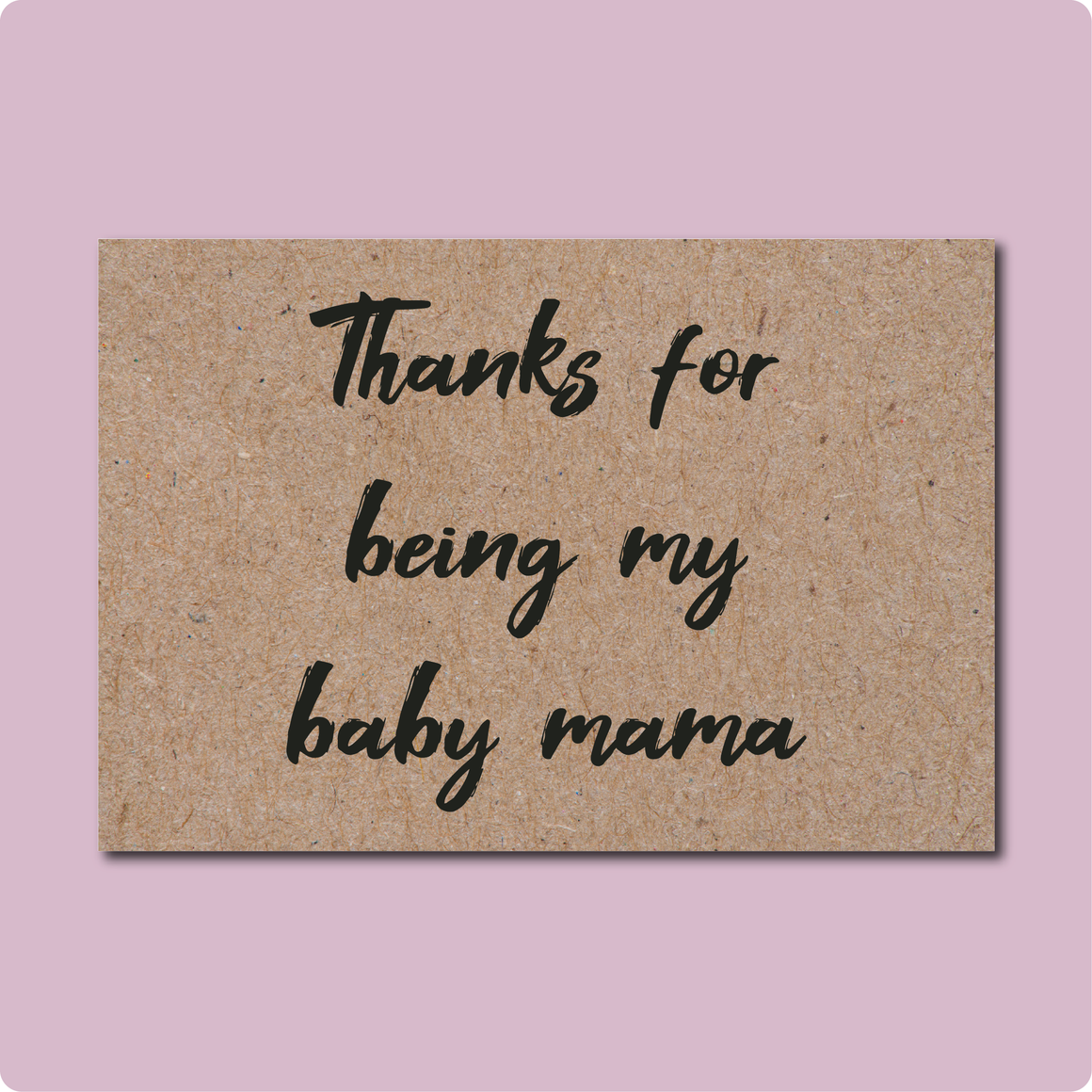 Thanks for being my baby mama Greeting Card. Text in black script font printed on Kraft Brown Australian recycled paper.