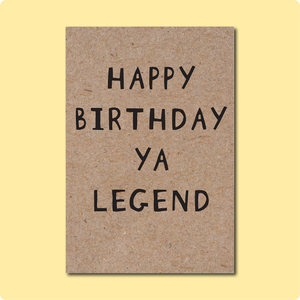 Happy Birthday Ya Legend. A Birthday card for all the legendary peeps in your life. Text in black font printed on Kraft Brown Recycled Australian paper