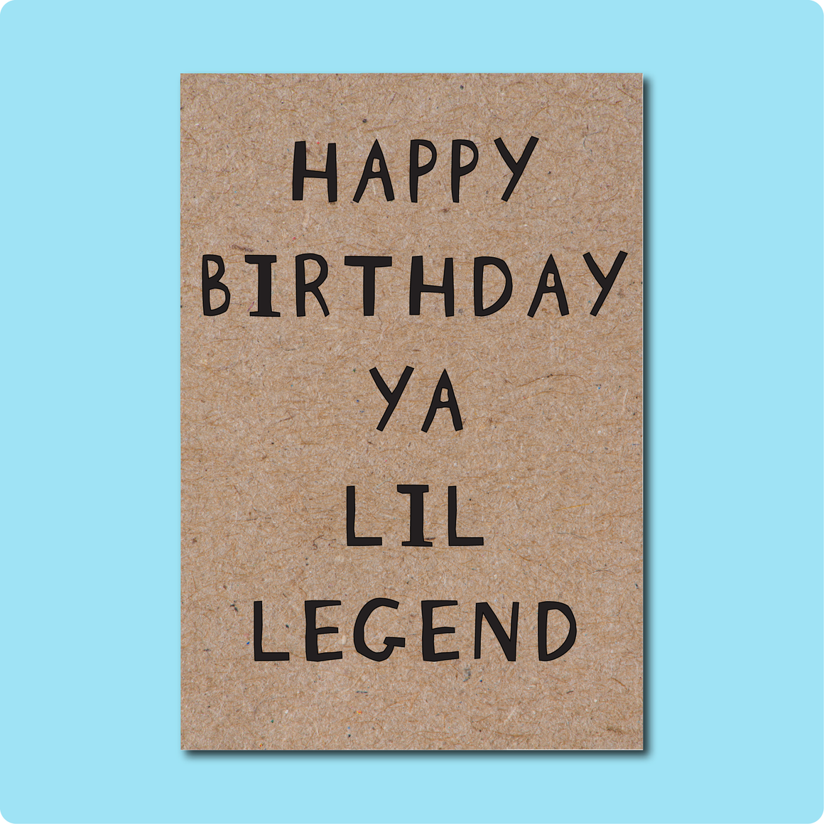 Happy Birthday Ya Lil Legend Greeting Card. For all the legends in your life. Text in black block letters on Kraft Brown paper.  Made in Brisbane, Australia using 100% Australian Recycled Paper.