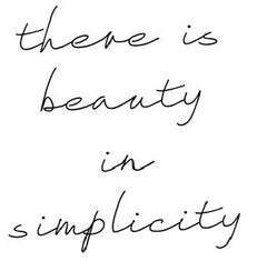 Live simply.  There is beauty in simplicity.