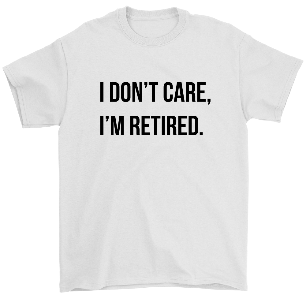I Don't Care, I'm Retired T-Shirt