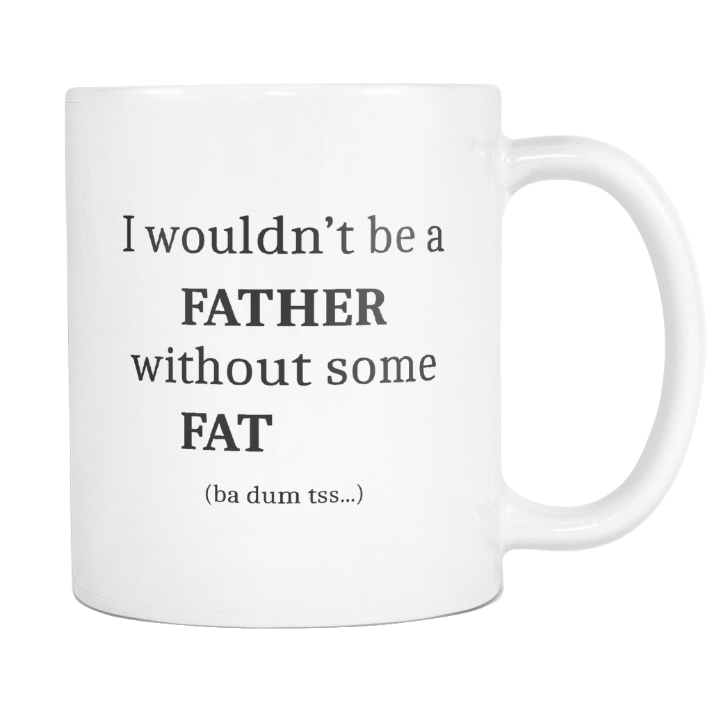 I Wouldn't Be a Father Without Some Fat Mug