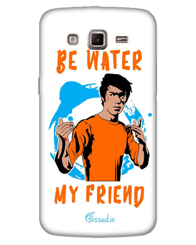 Be Water My Friend | SAMSUNG GRAND 2 G7106 Phone Case