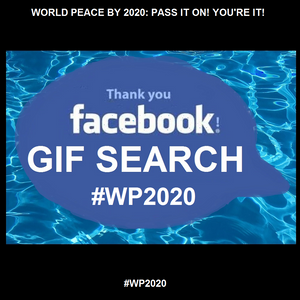 Thank you Facebook for FORWARDING the conversation: WORLD PEACE BY 2020: PASS IT ON! YOU'RE IT!