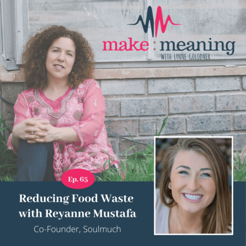 The Make Meaning Podcast Episode 65 – Reducing Food Waste with Reyanne Mustafa