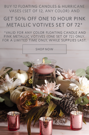 Buy 12 Floating Candles & Hurricane Vases (Set of 12, any color) and get 50% off one 10 hour pink metallic votives set of 72. Valid for any color floating candles & pink metallic votives (one set of 72) only. For a limited time only, while supplies last. Shop Now.