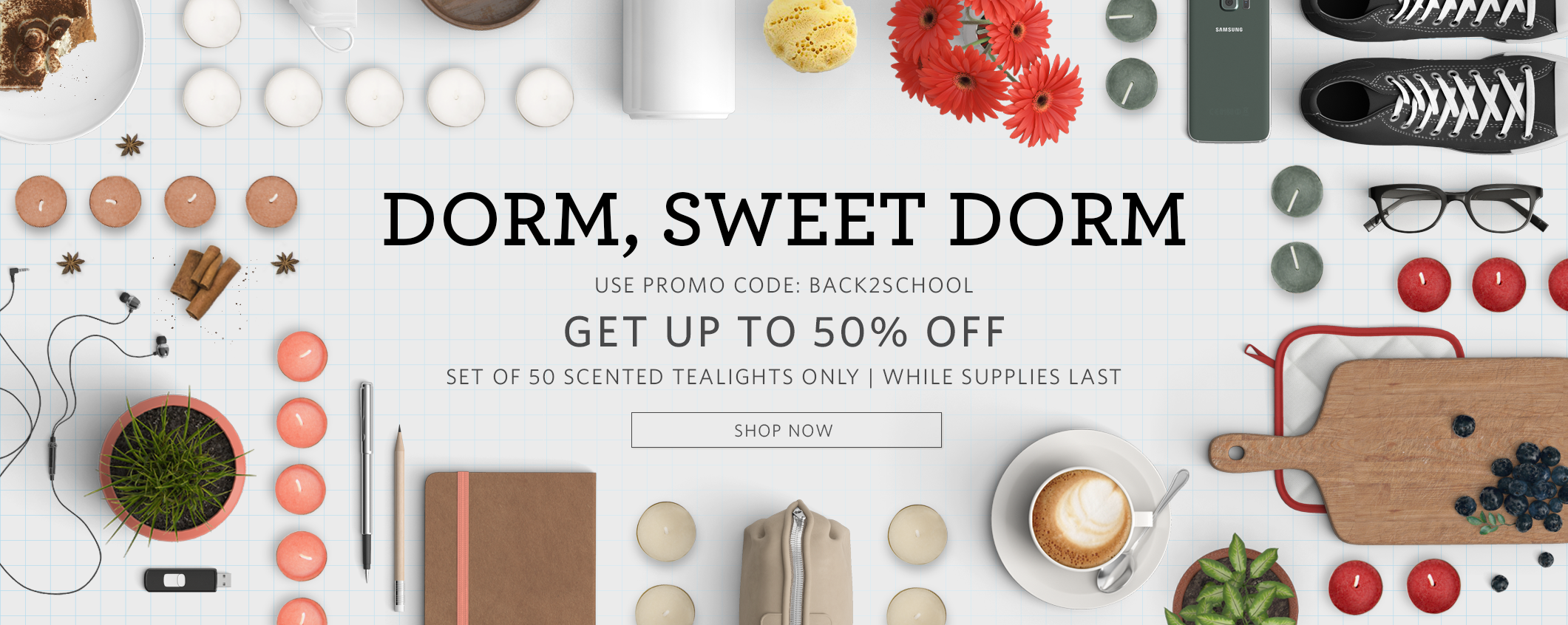 Dorm, sweet dorm. Up to an additional 50% off set of 50 scented tealights. Use promo code BACK2SCHOOL. Select products only, while supplies last.
