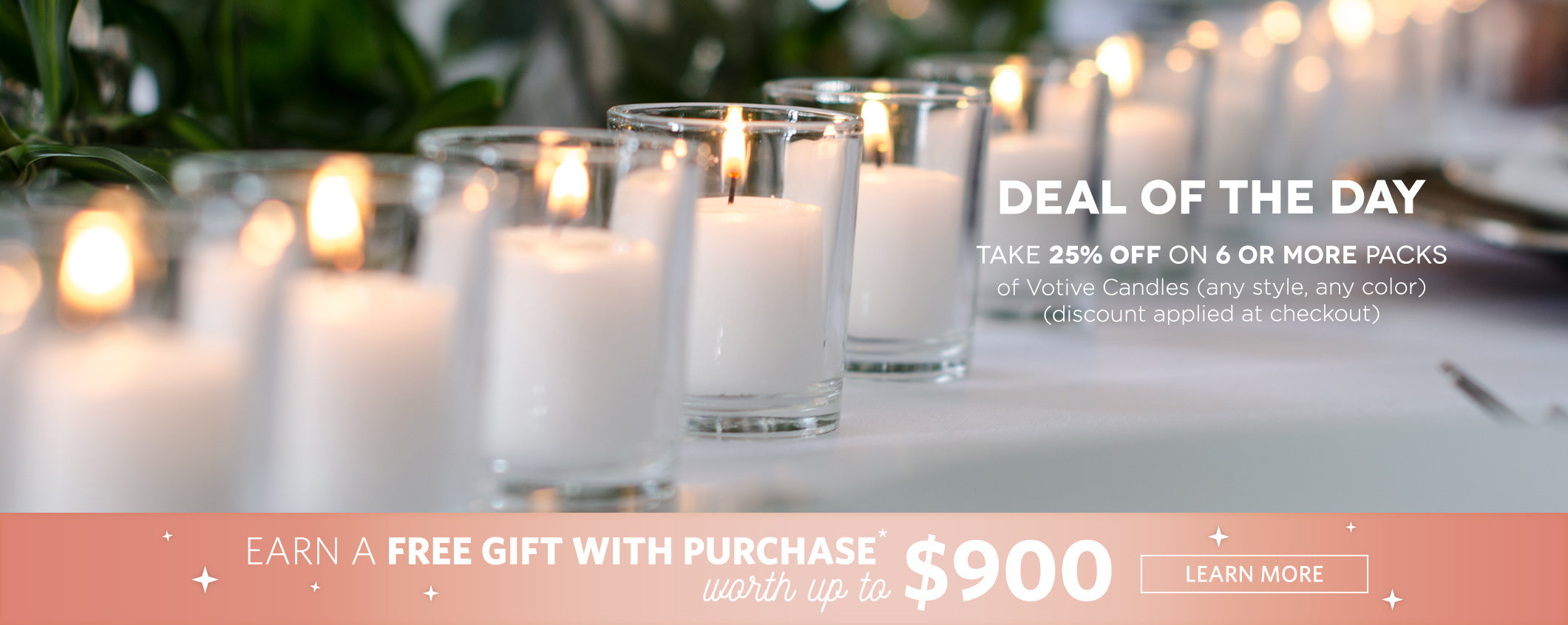 Deal of the Day: take 25% off on 6 or more packs of votive candles (any style, any color) (discount applied at checkout). Earn a Free gift with purchase* worth up to $900. Learn more.