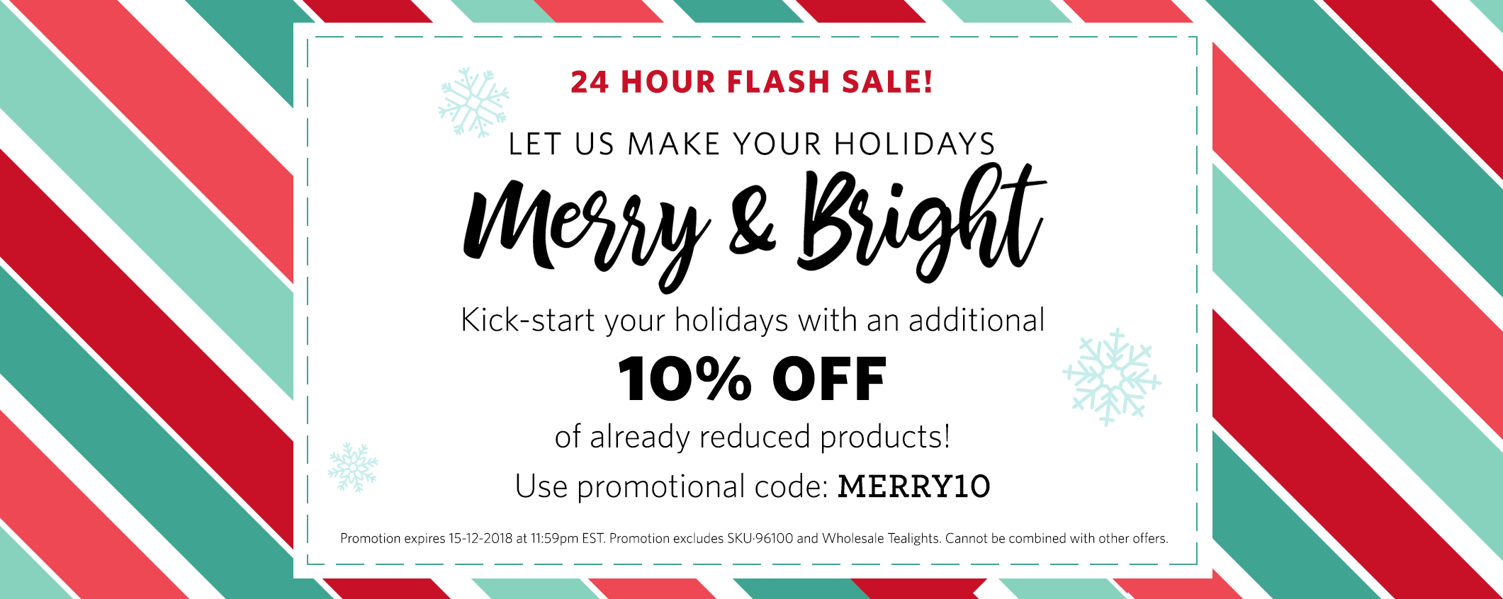 24 Hour Flash Sale! 10% Off your next purchase! Use code MERRY10 at checkout. Expires 15-12-2018 at 11:59pm. Excludes SKU96100 and wholesale tealights. Can not be combined with other offers.