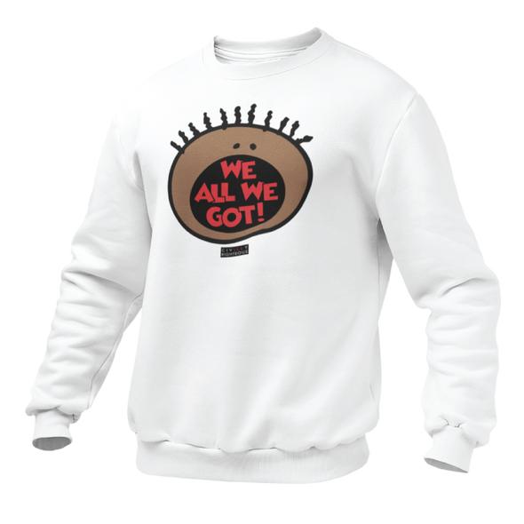 We All We Got - Unisex Sweatshirt