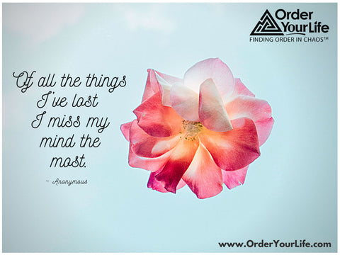 Of all the things I've lost I miss my mind the most. ~ Anonymous