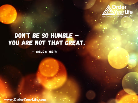 Don't be so humble – you are not that great. ~ Golda Meir