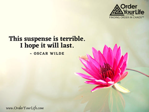 This suspense is terrible. I hope it will last. ~ Oscar Wilde