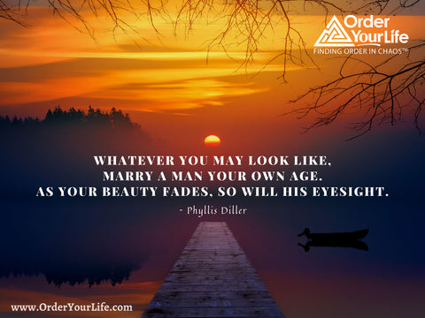 Whatever you may look like, marry a man your own age. As your beauty fades, so will his eyesight. ~ Phyllis Diller