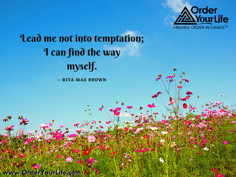 Lead me not into temptation; I can find the way myself. ~ Rita Mae Brown
