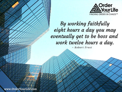 By working faithfully eight hours a day you may eventually get to be boss and work twelve hours a day. ~ Robert Frost