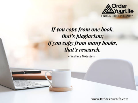If you copy from one book, that's plagiarism; if you copy from many books, that's research. ~ Wallace Notestein