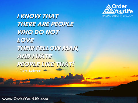 I know that there are people who do not love their fellow man, and I hate people like that! ~ Tom Lehrer