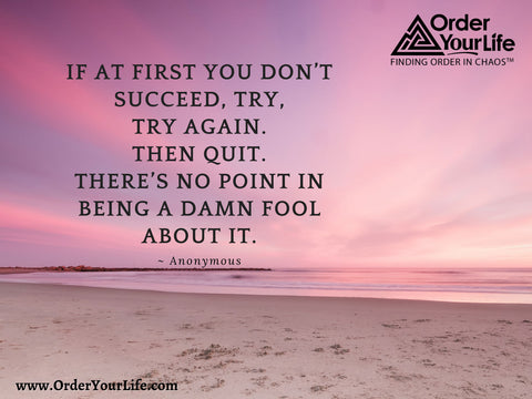 If at first you don't succeed, try, try again. Then quit. There's no point in being a damn fool about it. ~ Anonymous