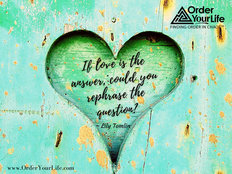 If love is the answer, could you rephrase the question? ~ Lily Tomlin