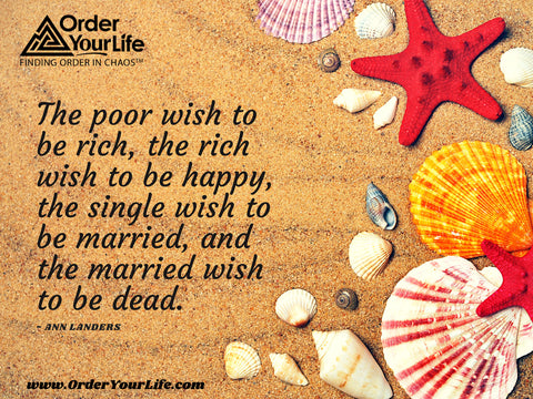 The poor wish to be rich, the rich wish to be happy, the single wish to be married, and the married wish to be dead. ~ Ann Landers